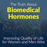 The Truth About Biomedical Hormones: Improving Quality of Life for Women and Men Alike