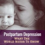 Postpartum Depression: What The World Needs To Know