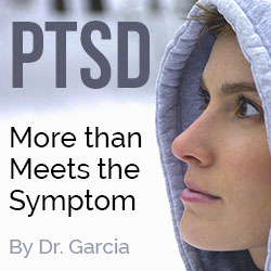 PTSD - More than meets the symptoms - by Dr. Garcia